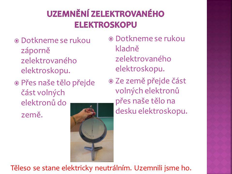  Dotkneme se rukou záporně zelektrovaného elektroskopu.  Přes naše tělo přejde část volných elektronů do země.  Dotkneme se rukou kladně zelektrova