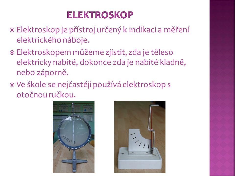  Elektroskop je přístroj určený k indikaci a měření elektrického náboje.  Elektroskopem můžeme zjistit, zda je těleso elektricky nabité, dokonce zda