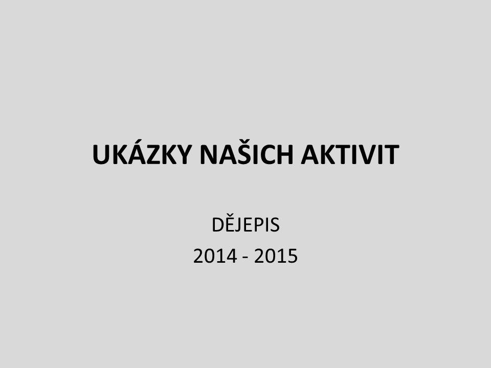 UKÁZKY NAŠICH AKTIVIT DĚJEPIS 2014 - 2015