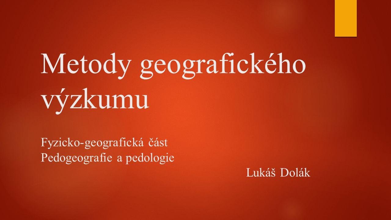 Metody geografického výzkumu Fyzicko-geografická část Pedogeografie a pedologie Lukáš Dolák