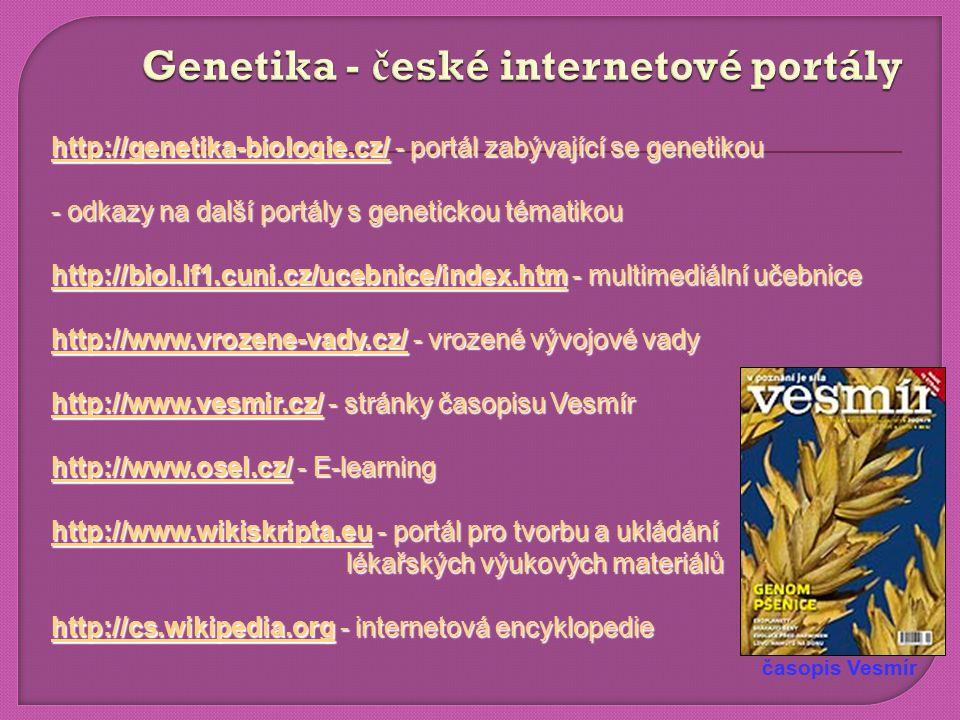 http://genetika-biologie.cz/ - portál zabývající se genetikou - odkazy na další portály s genetickou tématikou http://biol.lf1.cuni.cz/ucebnice/index.htm - multimediální učebnice http://www.vrozene-vady.cz/ - vrozené vývojové vady http://www.vesmir.cz/ - stránky časopisu Vesmír http://www.osel.cz/ - E-learning http://www.wikiskripta.eu - portál pro tvorbu a ukládání lékařských výukových materiálů http://cs.wikipedia.org - internetová encyklopedie časopis Vesmír