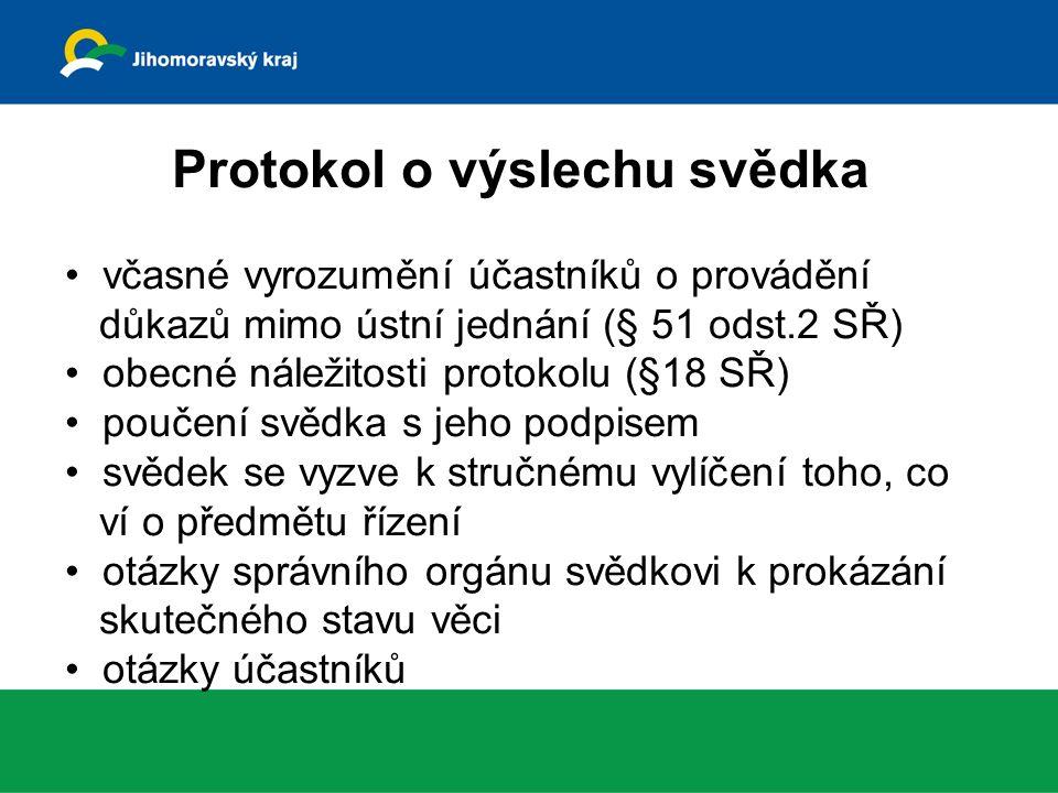 Protokol o výslechu svědka včasné vyrozumění účastníků o provádění důkazů mimo ústní jednání (§ 51 odst.2 SŘ) obecné náležitosti protokolu (§18 SŘ) poučení svědka s jeho podpisem svědek se vyzve k stručnému vylíčení toho, co ví o předmětu řízení otázky správního orgánu svědkovi k prokázání skutečného stavu věci otázky účastníků