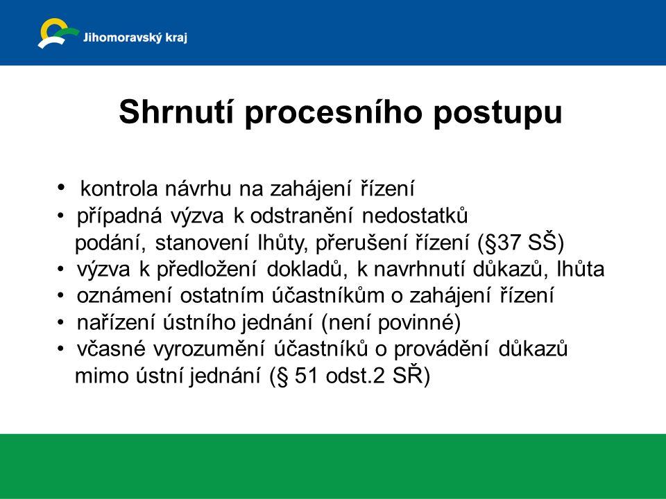 Shrnutí procesního postupu kontrola návrhu na zahájení řízení případná výzva k odstranění nedostatků podání, stanovení lhůty, přerušení řízení (§37 SŠ) výzva k předložení dokladů, k navrhnutí důkazů, lhůta oznámení ostatním účastníkům o zahájení řízení nařízení ústního jednání (není povinné) včasné vyrozumění účastníků o provádění důkazů mimo ústní jednání (§ 51 odst.2 SŘ)