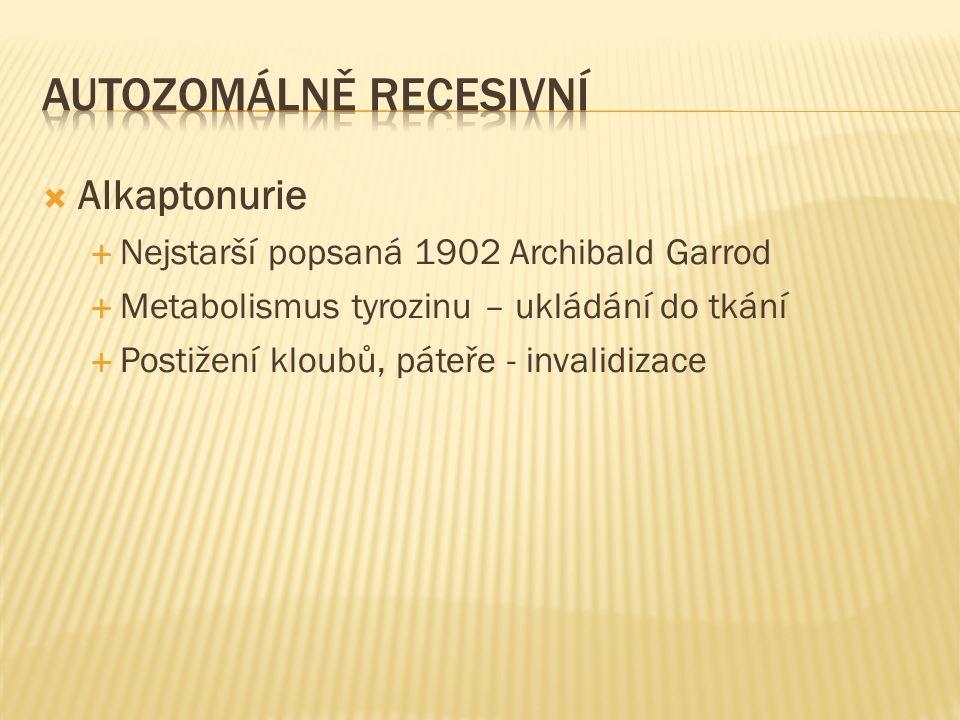  Alkaptonurie  Nejstarší popsaná 1902 Archibald Garrod  Metabolismus tyrozinu – ukládání do tkání  Postižení kloubů, páteře - invalidizace