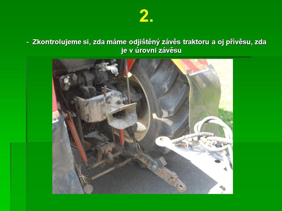 2. - Zkontrolujeme si, zda máme odjištěný závěs traktoru a oj přívěsu, zda je v úrovni závěsu