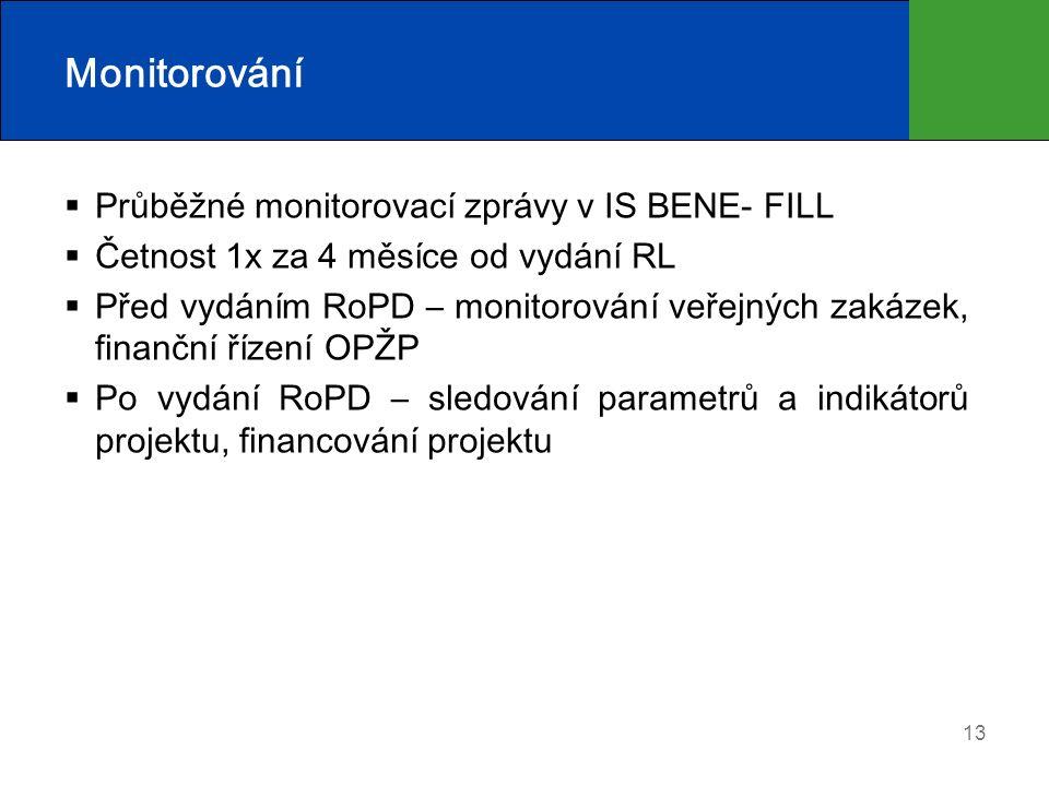 13 Monitorování  Průběžné monitorovací zprávy v IS BENE- FILL  Četnost 1x za 4 měsíce od vydání RL  Před vydáním RoPD – monitorování veřejných zakázek, finanční řízení OPŽP  Po vydání RoPD – sledování parametrů a indikátorů projektu, financování projektu