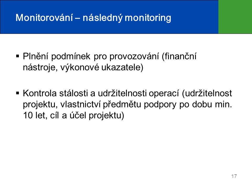17 Monitorování – následný monitoring  Plnění podmínek pro provozování (finanční nástroje, výkonové ukazatele)  Kontrola stálosti a udržitelnosti operací (udržitelnost projektu, vlastnictví předmětu podpory po dobu min.