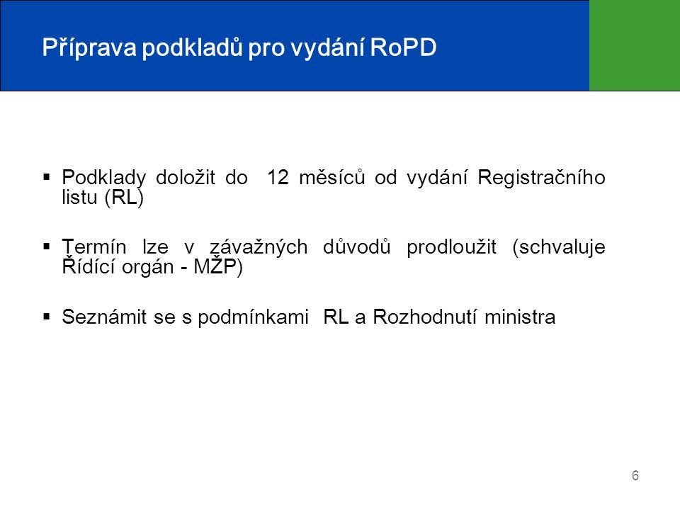 6 Příprava podkladů pro vydání RoPD  Podklady doložit do 12 měsíců od vydání Registračního listu (RL)  Termín lze v závažných důvodů prodloužit (schvaluje Řídící orgán - MŽP)  Seznámit se s podmínkami RL a Rozhodnutí ministra