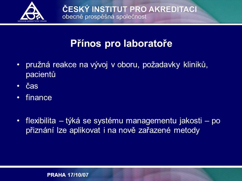 PRAHA 17/10/07 Přínos pro laboratoře pružná reakce na vývoj v oboru, požadavky kliniků, pacientů čas finance flexibilita – týká se systému managementu jakosti – po přiznání lze aplikovat i na nově zařazené metody