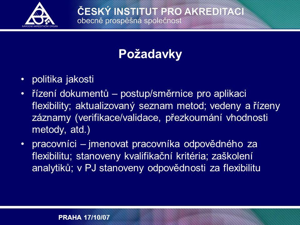 PRAHA 17/10/07 Požadavky politika jakosti řízení dokumentů – postup/směrnice pro aplikaci flexibility; aktualizovaný seznam metod; vedeny a řízeny záznamy (verifikace/validace, přezkoumání vhodnosti metody, atd.) pracovníci – jmenovat pracovníka odpovědného za flexibilitu; stanoveny kvalifikační kritéria; zaškolení analytiků; v PJ stanoveny odpovědnosti za flexibilitu