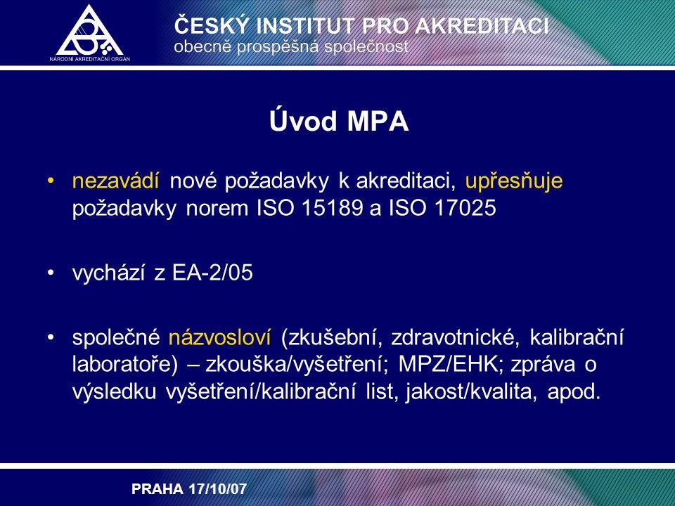 PRAHA 17/10/07 Úvod MPA nezavádí nové požadavky k akreditaci, upřesňuje požadavky norem ISO 15189 a ISO 17025 vychází z EA-2/05 společné názvosloví (zkušební, zdravotnické, kalibrační laboratoře) – zkouška/vyšetření; MPZ/EHK; zpráva o výsledku vyšetření/kalibrační list, jakost/kvalita, apod.