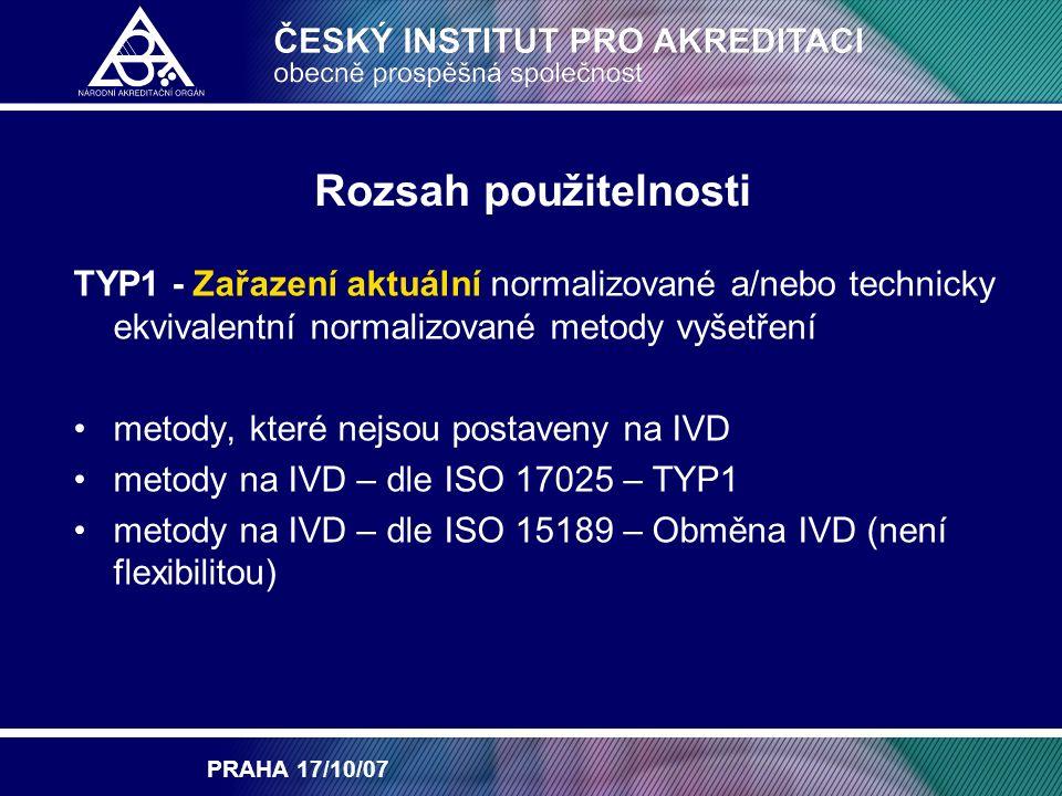 PRAHA 17/10/07 Rozsah použitelnosti TYP2 - Modifikace již akreditovaných metod i vlastních vyvinutých postupů a/nebo rozšíření rozsahu zkoušených parametrů modifikace postupu metody normované, nenormovaných metody rozšíření parametrů/analytů – diagnosticky obdobné látky dokumentovaná validace/verifikace