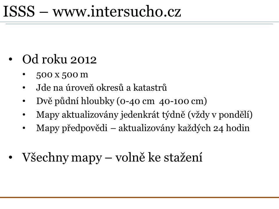 Od roku 2012 500 x 500 m Jde na úroveň okresů a katastrů Dvě půdní hloubky (0-40 cm 40-100 cm) Mapy aktualizovány jedenkrát týdně (vždy v pondělí) Mapy předpovědi – aktualizovány každých 24 hodin Všechny mapy – volně ke stažení ISSS – www.intersucho.cz