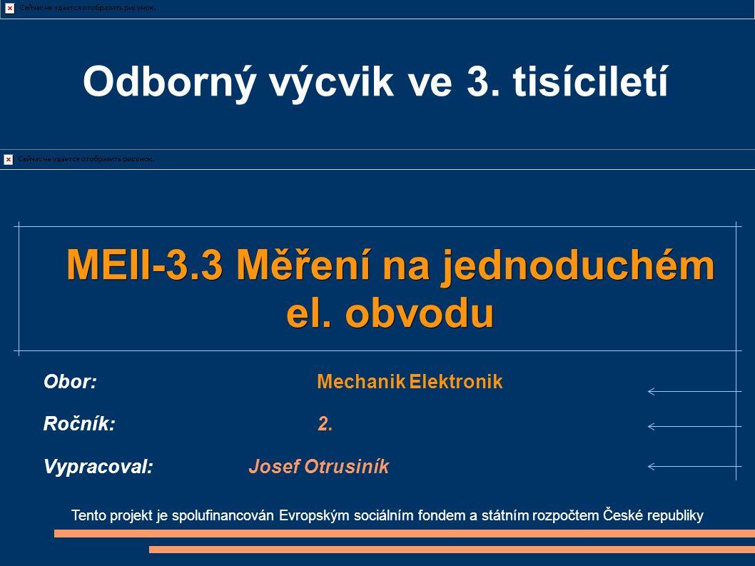 Tento projekt je spolufinancován Evropským sociálním fondem a státním rozpočtem České republiky MEII-3.3 Měření na jednoduchém el. obvodu Obor:Mechani