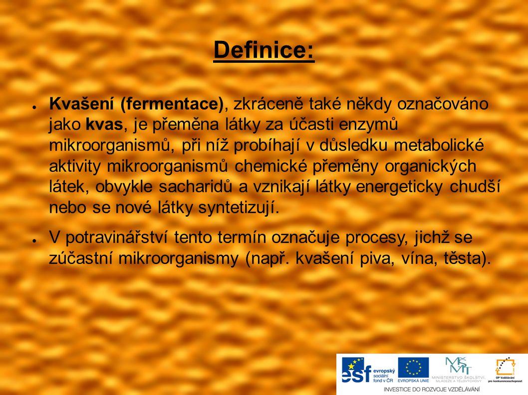 Definice: ● Kvašení (fermentace), zkráceně také někdy označováno jako kvas, je přeměna látky za účasti enzymů mikroorganismů, při níž probíhají v důsl