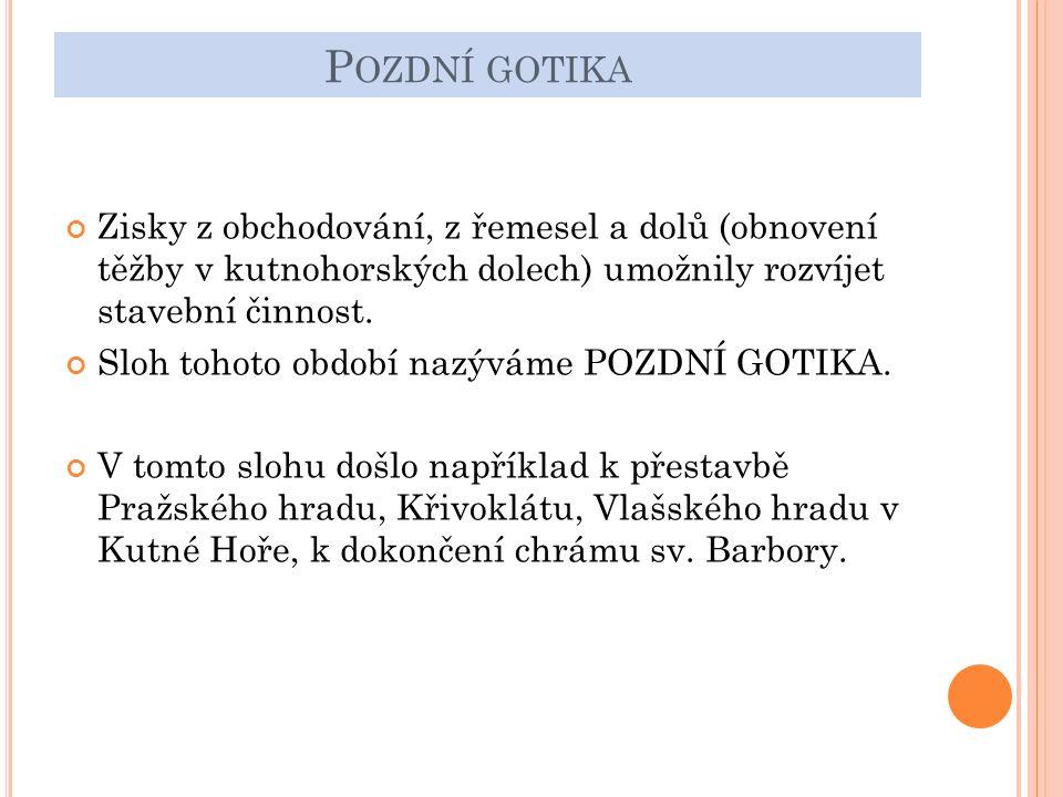 P OZDNÍ GOTIKA Zisky z obchodování, z řemesel a dolů (obnovení těžby v kutnohorských dolech) umožnily rozvíjet stavební činnost.