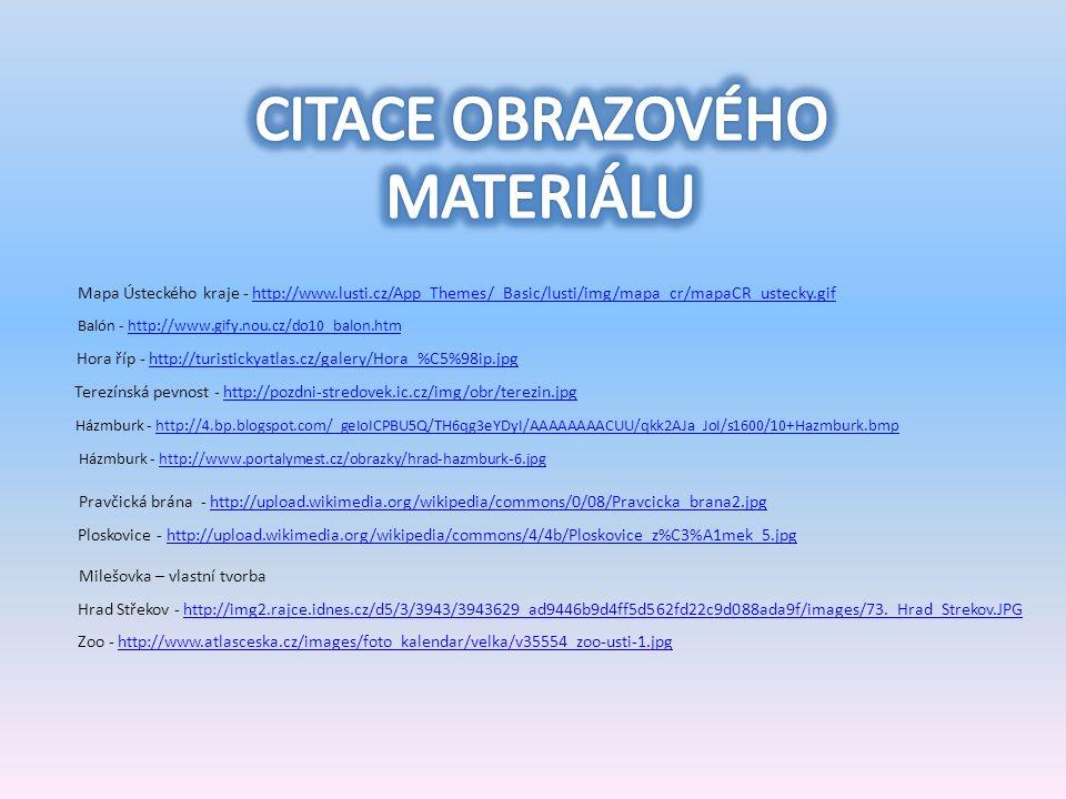 Mapa Ústeckého kraje - http://www.lusti.cz/App_Themes/_Basic/lusti/img/mapa_cr/mapaCR_ustecky.gifhttp://www.lusti.cz/App_Themes/_Basic/lusti/img/mapa_cr/mapaCR_ustecky.gif Hora říp - http://turistickyatlas.cz/galery/Hora_%C5%98ip.jpghttp://turistickyatlas.cz/galery/Hora_%C5%98ip.jpg Terezínská pevnost - http://pozdni-stredovek.ic.cz/img/obr/terezin.jpghttp://pozdni-stredovek.ic.cz/img/obr/terezin.jpg Házmburk - http://4.bp.blogspot.com/_geIoICPBU5Q/TH6qg3eYDyI/AAAAAAAACUU/qkk2AJa_JoI/s1600/10+Hazmburk.bmphttp://4.bp.blogspot.com/_geIoICPBU5Q/TH6qg3eYDyI/AAAAAAAACUU/qkk2AJa_JoI/s1600/10+Hazmburk.bmp Pravčická brána - http://upload.wikimedia.org/wikipedia/commons/0/08/Pravcicka_brana2.jpghttp://upload.wikimedia.org/wikipedia/commons/0/08/Pravcicka_brana2.jpg Ploskovice - http://upload.wikimedia.org/wikipedia/commons/4/4b/Ploskovice_z%C3%A1mek_5.jpghttp://upload.wikimedia.org/wikipedia/commons/4/4b/Ploskovice_z%C3%A1mek_5.jpg Milešovka – vlastní tvorba Hrad Střekov - http://img2.rajce.idnes.cz/d5/3/3943/3943629_ad9446b9d4ff5d562fd22c9d088ada9f/images/73._Hrad_Strekov.JPGhttp://img2.rajce.idnes.cz/d5/3/3943/3943629_ad9446b9d4ff5d562fd22c9d088ada9f/images/73._Hrad_Strekov.JPG Zoo - http://www.atlasceska.cz/images/foto_kalendar/velka/v35554_zoo-usti-1.jpghttp://www.atlasceska.cz/images/foto_kalendar/velka/v35554_zoo-usti-1.jpg Balón - http://www.gify.nou.cz/do10_balon.htmhttp://www.gify.nou.cz/do10_balon.htm Házmburk - http://www.portalymest.cz/obrazky/hrad-hazmburk-6.jpghttp://www.portalymest.cz/obrazky/hrad-hazmburk-6.jpg