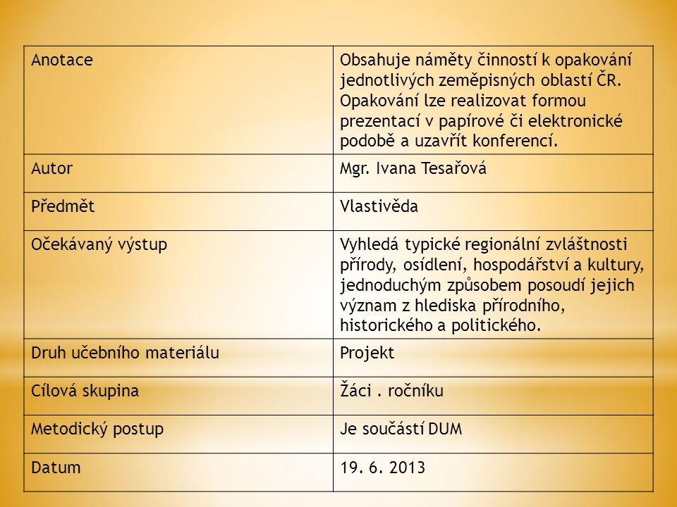 AnotaceObsahuje náměty činností k opakování jednotlivých zeměpisných oblastí ČR. Opakování lze realizovat formou prezentací v papírové či elektronické