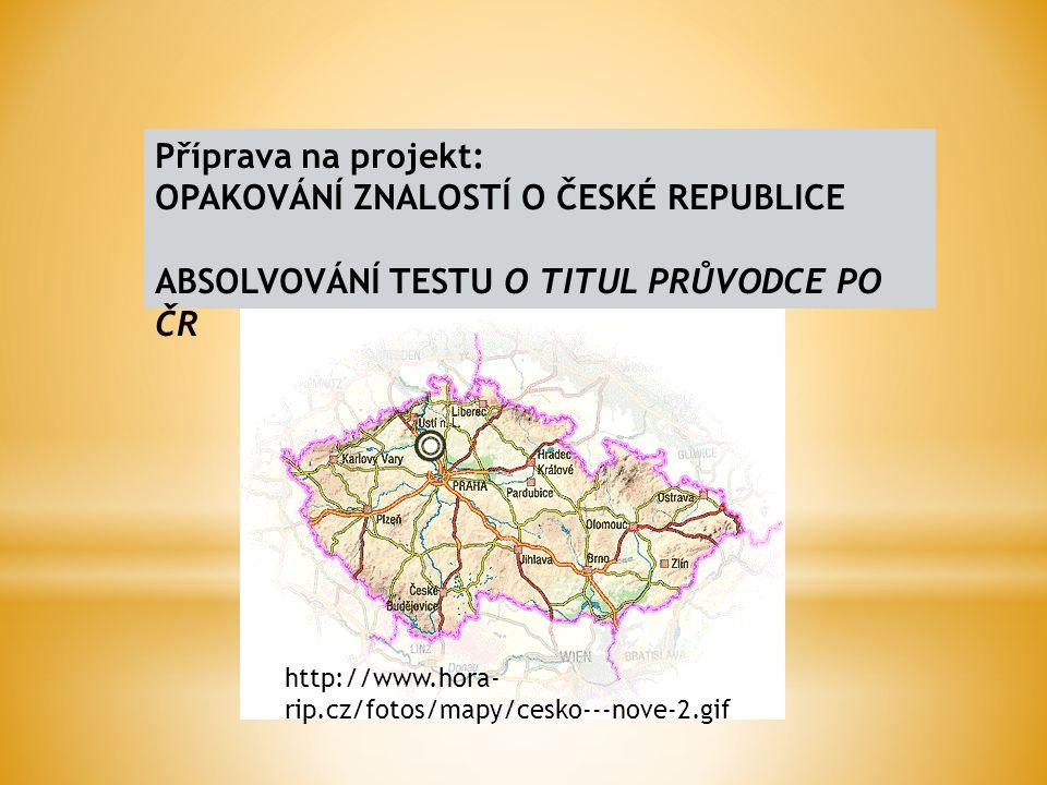 Příprava na projekt: OPAKOVÁNÍ ZNALOSTÍ O ČESKÉ REPUBLICE ABSOLVOVÁNÍ TESTU O TITUL PRŮVODCE PO ČR http://www.hora- rip.cz/fotos/mapy/cesko---nove-2.gif