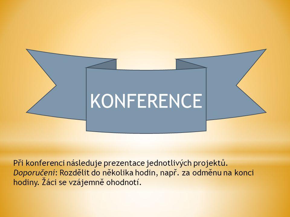 KONFERENCE Při konferenci následuje prezentace jednotlivých projektů. Doporučení: Rozdělit do několika hodin, např. za odměnu na konci hodiny. Žáci se