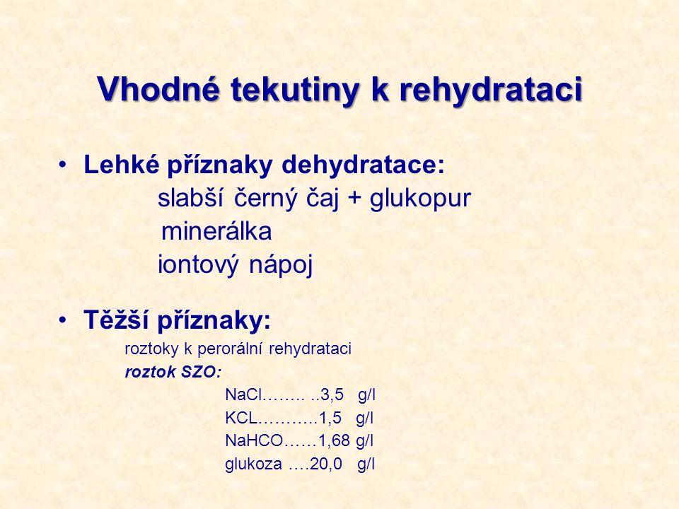 Vhodné tekutiny k rehydrataci Lehké příznaky dehydratace: slabší černý čaj + glukopur minerálka iontový nápoj Těžší příznaky: roztoky k perorální rehydrataci roztok SZO: NaCl……....3,5 g/l KCL………..1,5 g/l NaHCO……1,68 g/l glukoza ….20,0 g/l