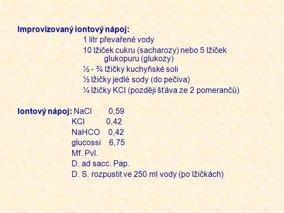 Improvizovaný iontový nápoj: 1 litr převařené vody 10 lžiček cukru (sacharozy) nebo 5 lžiček glukopuru (glukozy) ½ - ¾ lžičky kuchyňské soli ½ lžičky jedlé sody (do pečiva) ¼ lžičky KCl (později šťáva ze 2 pomerančů) Iontový nápoj: Iontový nápoj: NaCl 0,59 KCl 0,42 NaHCO 0,42 glucossi 6,75 Mf.
