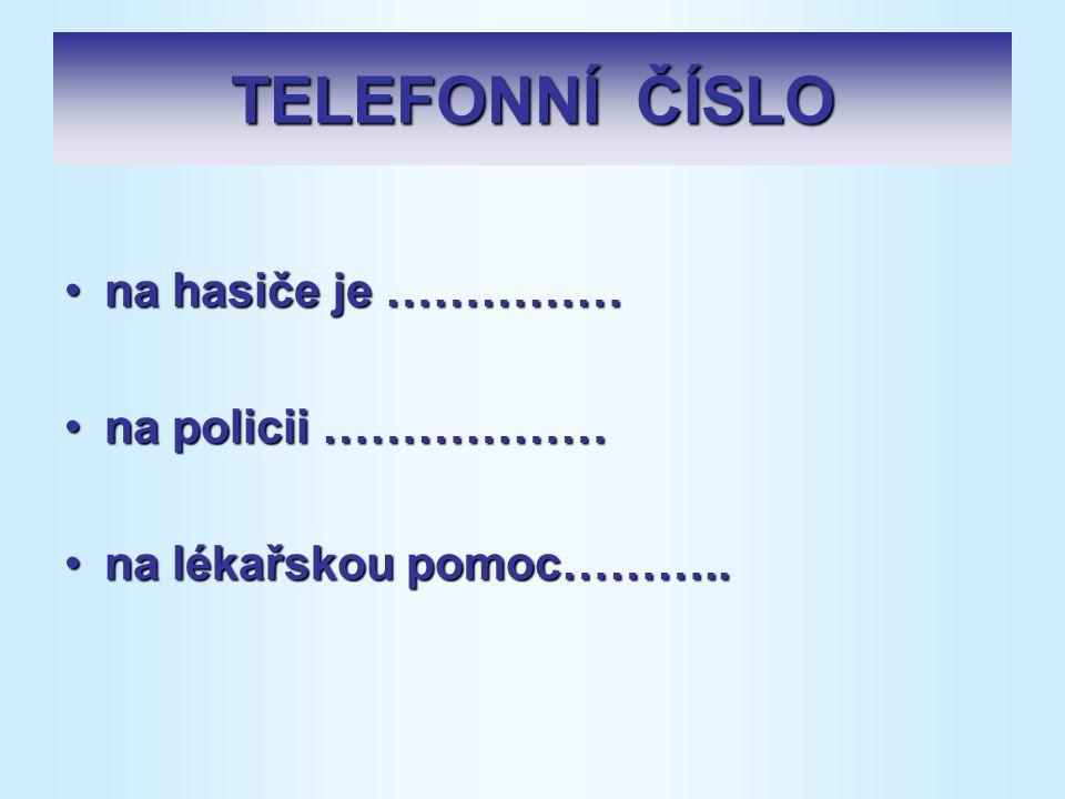 TELEFONNÍ ČÍSLO na hasiče je ……………na hasiče je …………… na policii ………………na policii ……………… na lékařskou pomoc………..na lékařskou pomoc………..