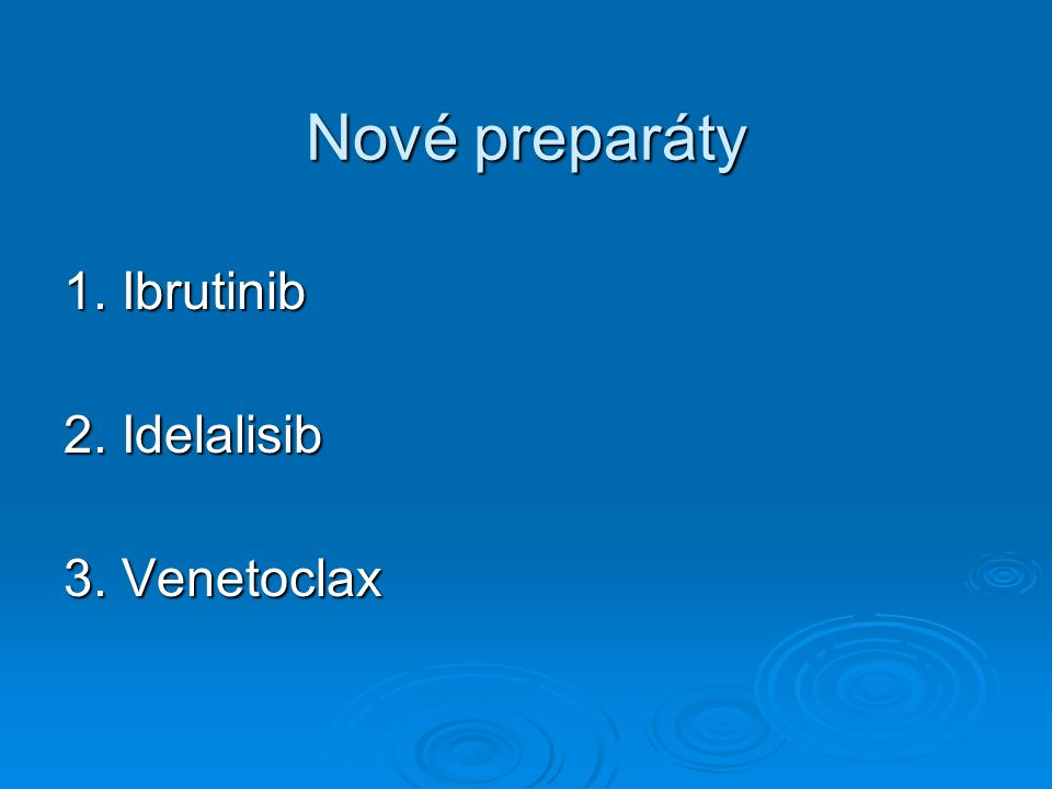 Nové preparáty 1. Ibrutinib 2. Idelalisib 3. Venetoclax
