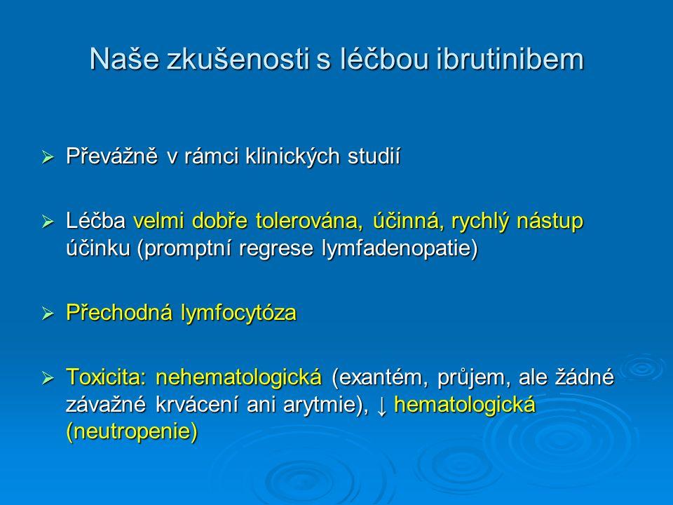 Naše zkušenosti s léčbou ibrutinibem Naše zkušenosti s léčbou ibrutinibem  Převážně v rámci klinických studií  Léčba velmi dobře tolerována, účinná, rychlý nástup účinku (promptní regrese lymfadenopatie)  Přechodná lymfocytóza  Toxicita: nehematologická (exantém, průjem, ale žádné závažné krvácení ani arytmie), ↓ hematologická (neutropenie)