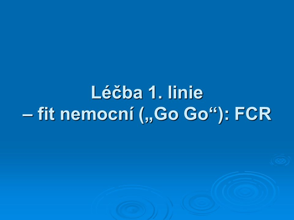 """Léčba 1. linie – fit nemocní (""""Go Go ): FCR"""
