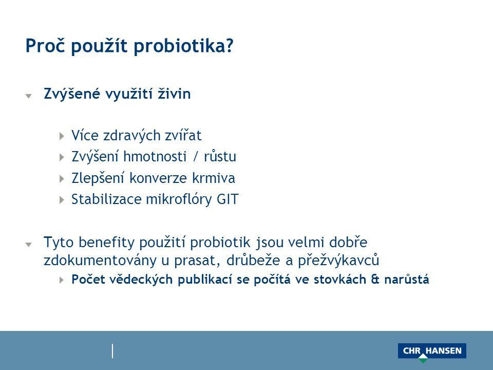 Proč použít probiotika? Zvýšené využití živin Více zdravých zvířat Zvýšení hmotnosti / růstu Zlepšení konverze krmiva Stabilizace mikroflóry GIT Tyto