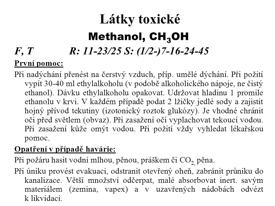 Látky toxické Methanol, CH 3 OH F, TR: 11-23/25S: (1/2-)7-16-24-45 První pomoc: Při nadýchání přenést na čerstvý vzduch, příp.