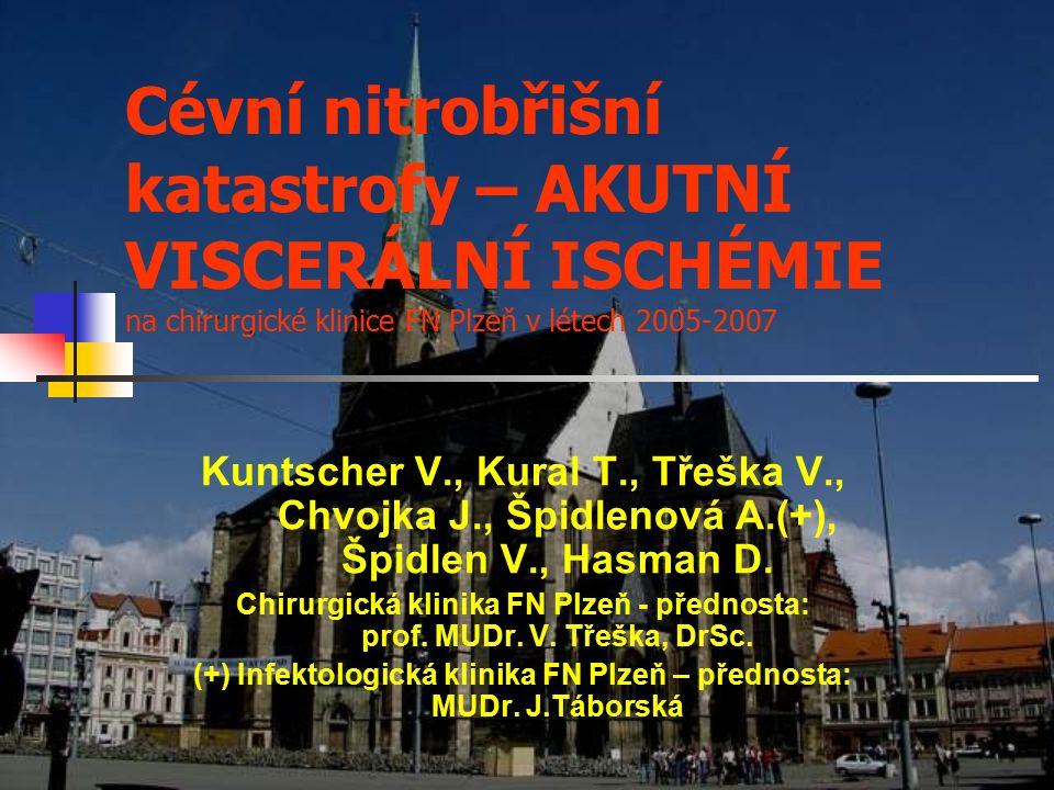 Cévní nitrobřišní katastrofy – AKUTNÍ VISCERÁLNÍ ISCHÉMIE na chirurgické klinice FN Plzeň v létech 2005-2007 Kuntscher V., Kural T., Třeška V., Chvojka J., Špidlenová A.(+), Špidlen V., Hasman D.