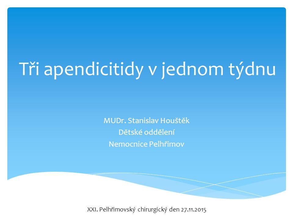 Tři apendicitidy v jednom týdnu MUDr. Stanislav Houštěk Dětské oddělení Nemocnice Pelhřimov XXI.