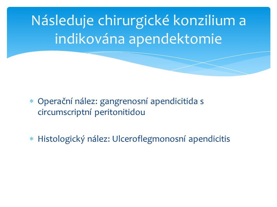  Operační nález: gangrenosní apendicitida s circumscriptní peritonitidou  Histologický nález: Ulceroflegmonosní apendicitis Následuje chirurgické konzilium a indikována apendektomie