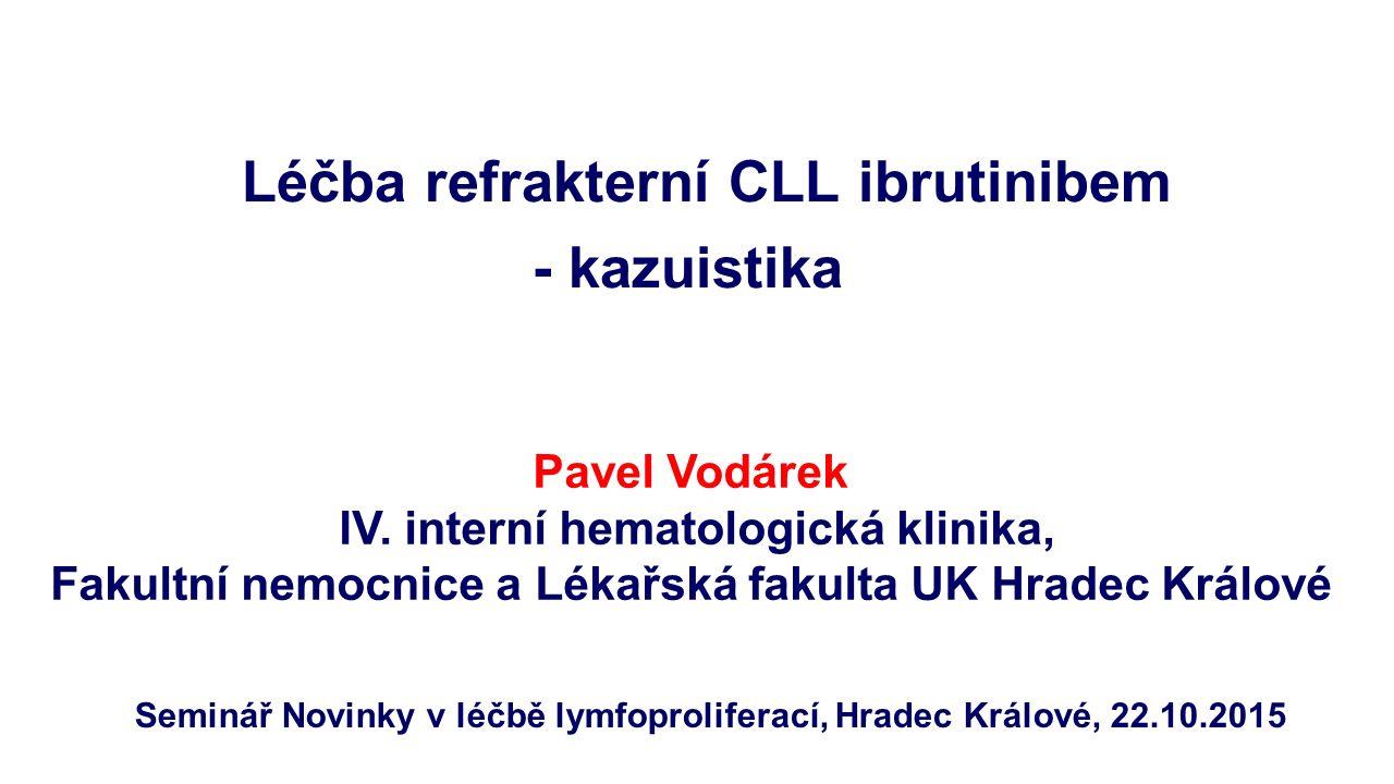 Léčba refrakterní CLL ibrutinibem - kazuistika Seminář Novinky v léčbě lymfoproliferací, Hradec Králové, 22.10.2015 Pavel Vodárek IV.