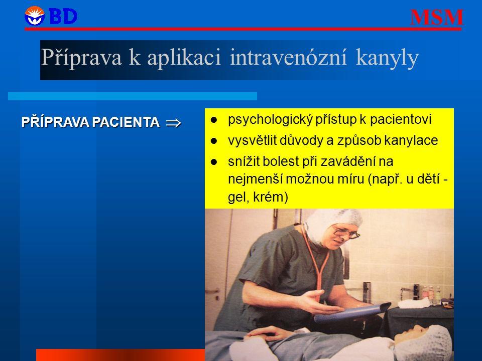 MSM 23 Příprava k aplikaci intravenózní kanyly PŘÍPRAVA PACIENTA  psychologický přístup k pacientovi vysvětlit důvody a způsob kanylace snížit bolest při zavádění na nejmenší možnou míru (např.