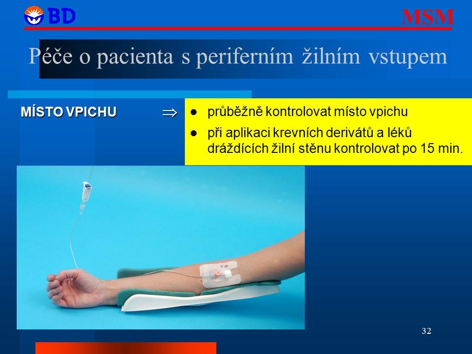MSM 32 MÍSTO VPICHU  průběžně kontrolovat místo vpichu při aplikaci krevních derivátů a léků dráždících žilní stěnu kontrolovat po 15 min.