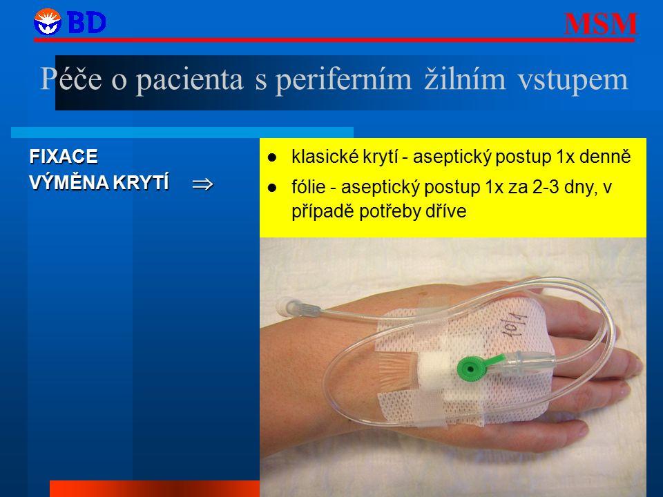MSM 33 FIXACE VÝMĚNA KRYTÍ  klasické krytí - aseptický postup 1x denně fólie - aseptický postup 1x za 2-3 dny, v případě potřeby dříve Péče o pacienta s periferním žilním vstupem