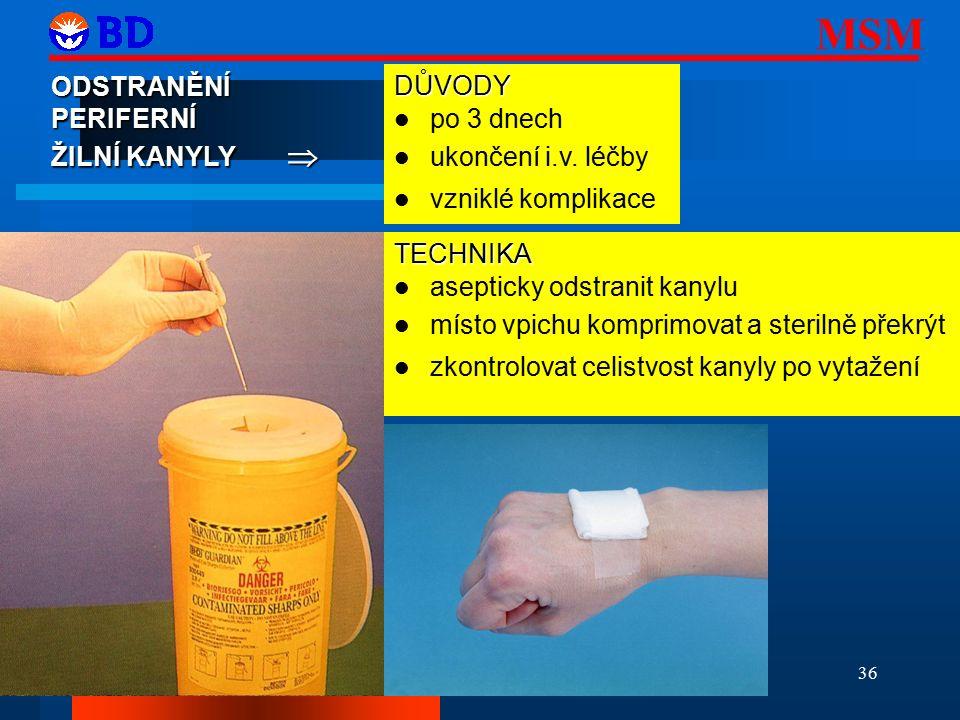 MSM 36 ODSTRANĚNÍPERIFERNÍ ŽILNÍ KANYLY  TECHNIKA asepticky odstranit kanylu místo vpichu komprimovat a sterilně překrýt zkontrolovat celistvost kanyly po vytažení DŮVODY po 3 dnech ukončení i.v.