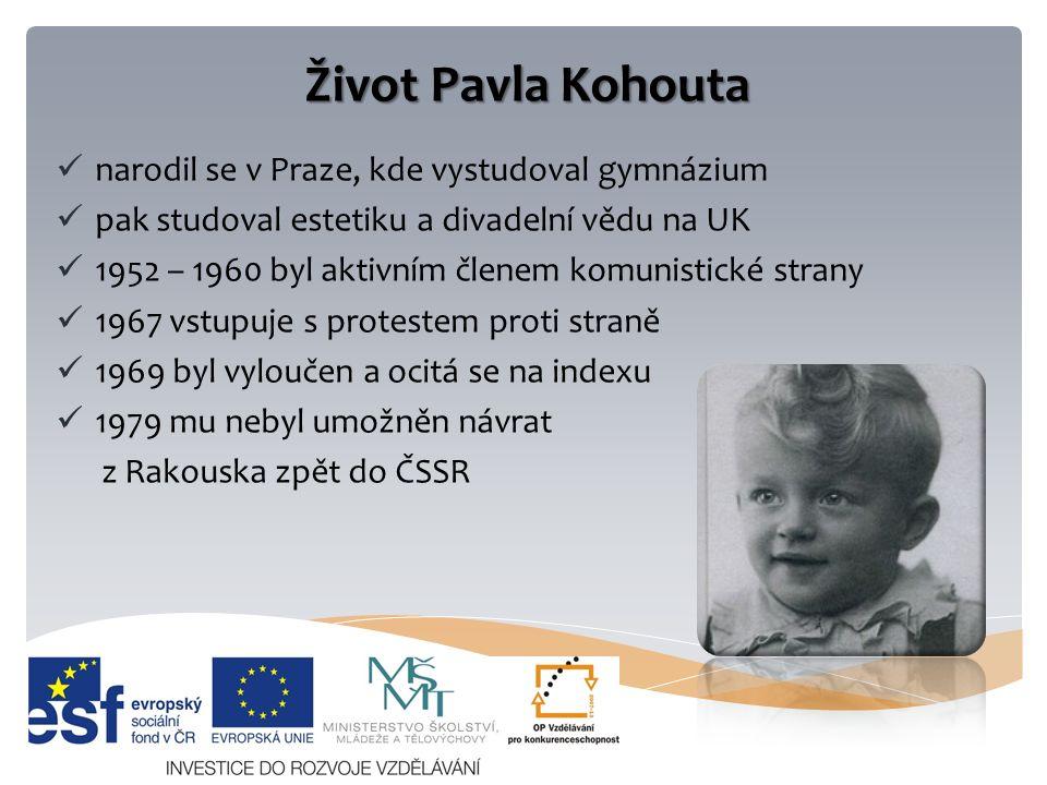 Život Pavla Kohouta narodil se v Praze, kde vystudoval gymnázium pak studoval estetiku a divadelní vědu na UK 1952 – 1960 byl aktivním členem komunistické strany 1967 vstupuje s protestem proti straně 1969 byl vyloučen a ocitá se na indexu 1979 mu nebyl umožněn návrat z Rakouska zpět do ČSSR