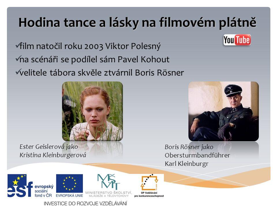 Hodina tance a lásky na filmovém plátně film natočil roku 2003 Viktor Polesný na scénáři se podílel sám Pavel Kohout velitele tábora skvěle ztvárnil Boris Rösner Ester Geislerová jako Kristina Kleinburgerová Boris Rösner jako Obersturmbandführer Karl Kleinburgr