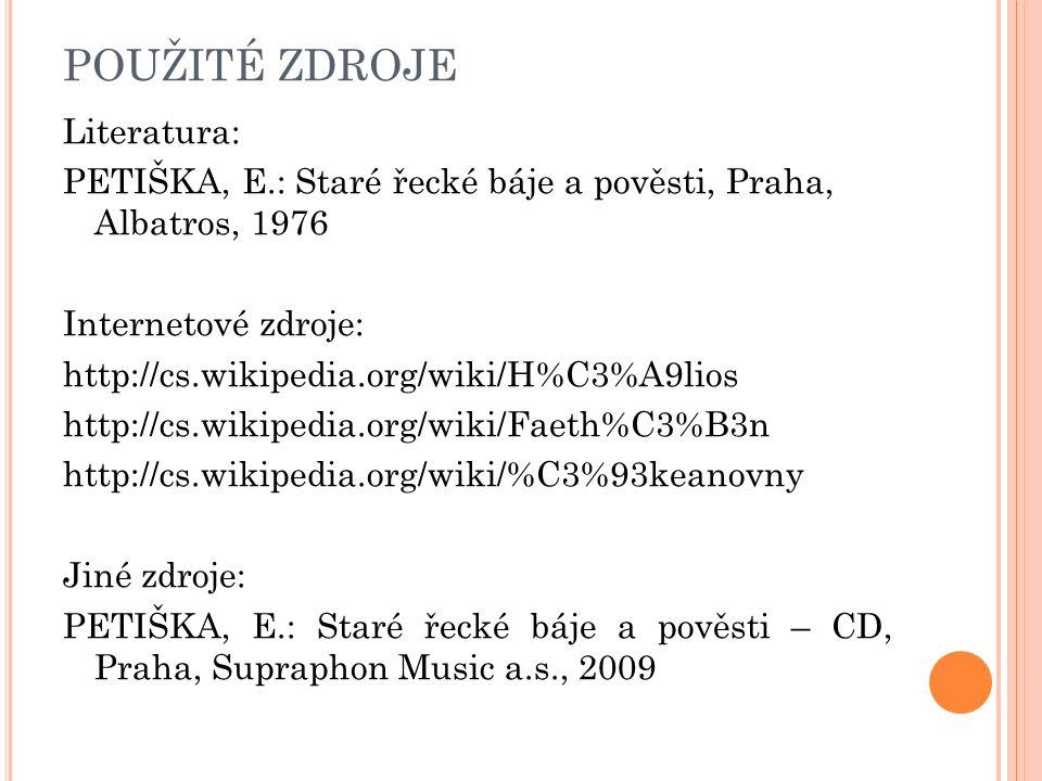 POUŽITÉ ZDROJE Literatura: PETIŠKA, E.: Staré řecké báje a pověsti, Praha, Albatros, 1976 Internetové zdroje: http://cs.wikipedia.org/wiki/H%C3%A9lios http://cs.wikipedia.org/wiki/Faeth%C3%B3n http://cs.wikipedia.org/wiki/%C3%93keanovny Jiné zdroje: PETIŠKA, E.: Staré řecké báje a pověsti – CD, Praha, Supraphon Music a.s., 2009