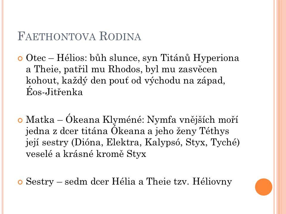 F AETHONTOVA R ODINA Otec – Hélios: bůh slunce, syn Titánů Hyperiona a Theie, patřil mu Rhodos, byl mu zasvěcen kohout, každý den pouť od východu na západ, Éos-Jitřenka Matka – Ókeana Klyméné: Nymfa vnějších moří jedna z dcer titána Ókeana a jeho ženy Téthys její sestry (Dióna, Elektra, Kalypsó, Styx, Tyché) veselé a krásné kromě Styx Sestry – sedm dcer Hélia a Theie tzv.