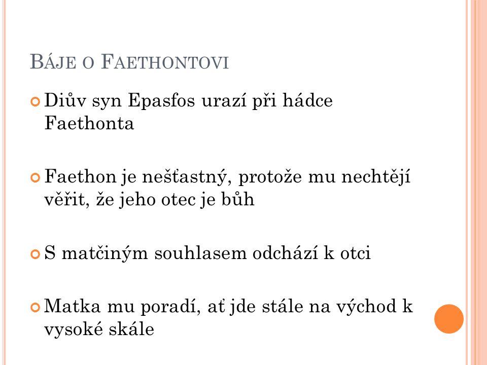 B ÁJE O F AETHONTOVI Diův syn Epasfos urazí při hádce Faethonta Faethon je nešťastný, protože mu nechtějí věřit, že jeho otec je bůh S matčiným souhlasem odchází k otci Matka mu poradí, ať jde stále na východ k vysoké skále