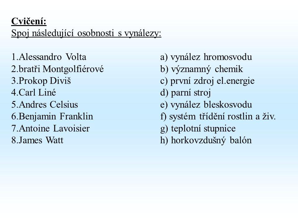 Cvičení: Spoj následující osobnosti s vynálezy: 1.Alessandro Voltaa) vynález hromosvodu 2.bratři Montgolfiérovéb) významný chemik 3.Prokop Divišc) první zdroj el.energie 4.Carl Linéd) parní stroj 5.Andres Celsiuse) vynález bleskosvodu 6.Benjamin Franklinf) systém třídění rostlin a živ.