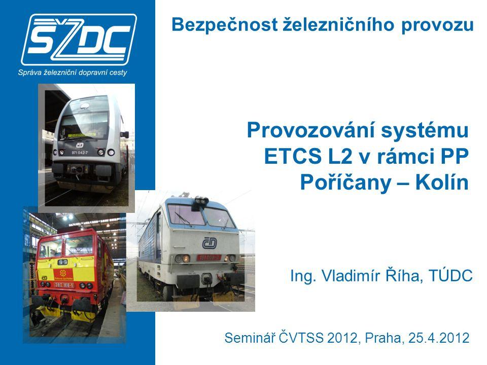 Provozování systému ETCS L2 v rámci PP Poříčany – Kolín Seminář ČVTSS 2012, Praha, 25.4.2012 Ing.