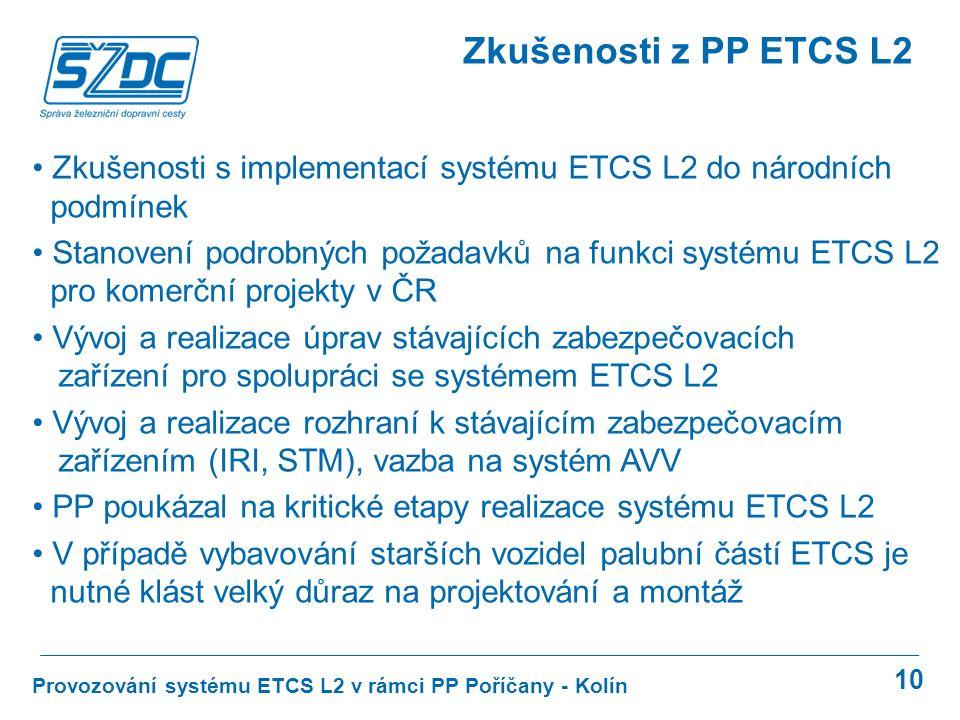 10 Provozování systému ETCS L2 v rámci PP Poříčany - Kolín Zkušenosti z PP ETCS L2 Zkušenosti s implementací systému ETCS L2 do národních podmínek Stanovení podrobných požadavků na funkci systému ETCS L2 pro komerční projekty v ČR Vývoj a realizace úprav stávajících zabezpečovacích zařízení pro spolupráci se systémem ETCS L2 Vývoj a realizace rozhraní k stávajícím zabezpečovacím zařízením (IRI, STM), vazba na systém AVV PP poukázal na kritické etapy realizace systému ETCS L2 V případě vybavování starších vozidel palubní částí ETCS je nutné klást velký důraz na projektování a montáž