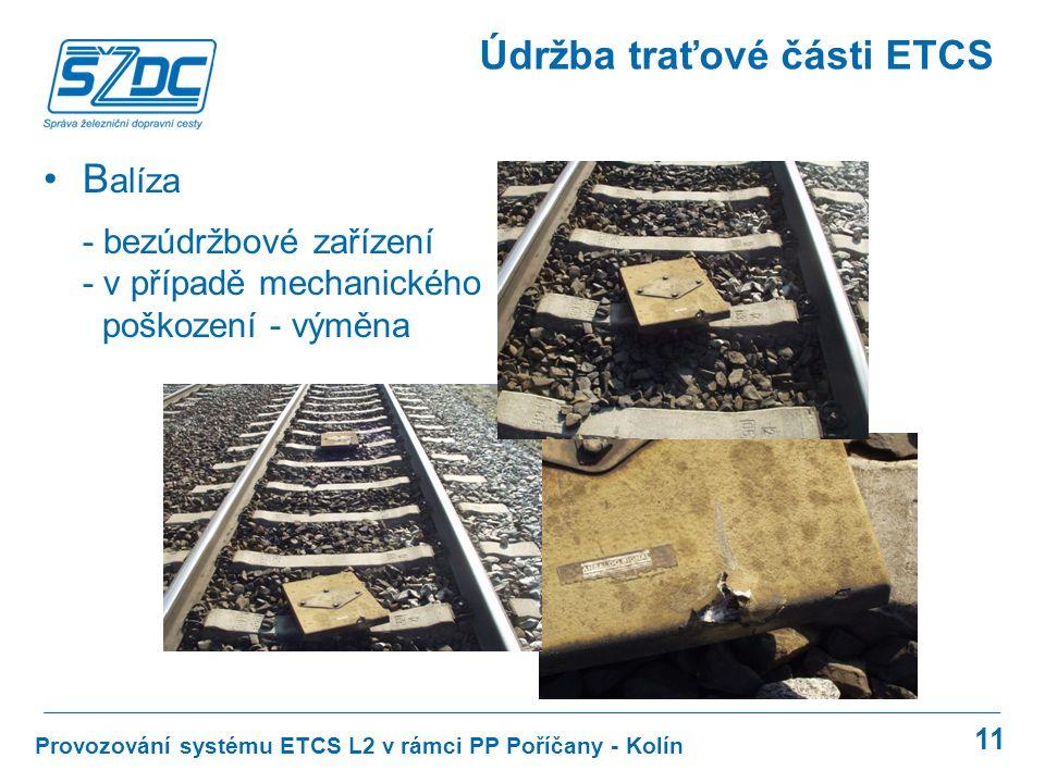 11 Provozování systému ETCS L2 v rámci PP Poříčany - Kolín Údržba traťové části ETCS B alíza - bezúdržbové zařízení - v případě mechanického poškození - výměna