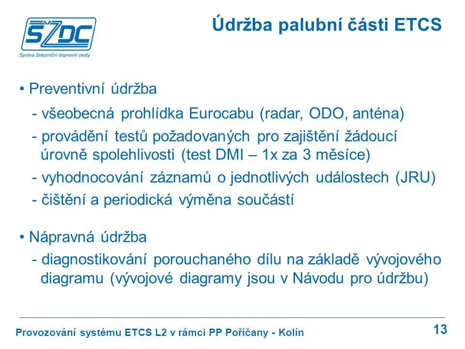 13 Provozování systému ETCS L2 v rámci PP Poříčany - Kolín Údržba palubní části ETCS Preventivní údržba - všeobecná prohlídka Eurocabu (radar, ODO, anténa) - provádění testů požadovaných pro zajištění žádoucí úrovně spolehlivosti (test DMI – 1x za 3 měsíce) - vyhodnocování záznamů o jednotlivých událostech (JRU) - čištění a periodická výměna součástí Nápravná údržba - diagnostikování porouchaného dílu na základě vývojového diagramu (vývojové diagramy jsou v Návodu pro údržbu)